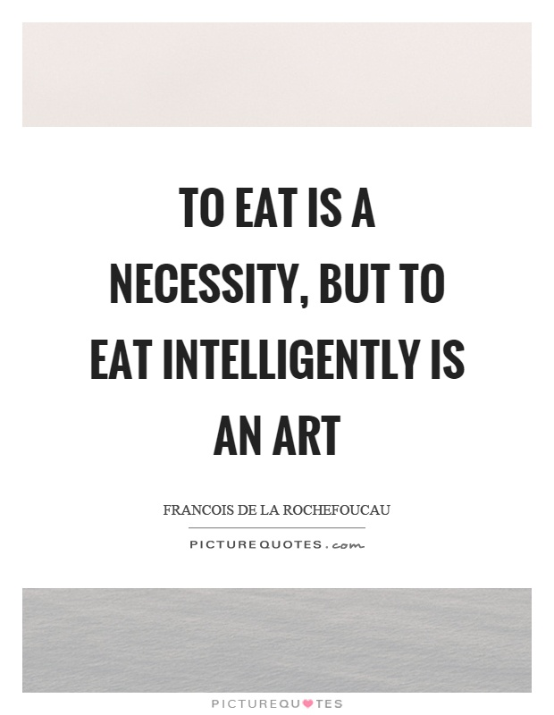To eat is a necessity, but to eat intelligently is an art Picture Quote #1