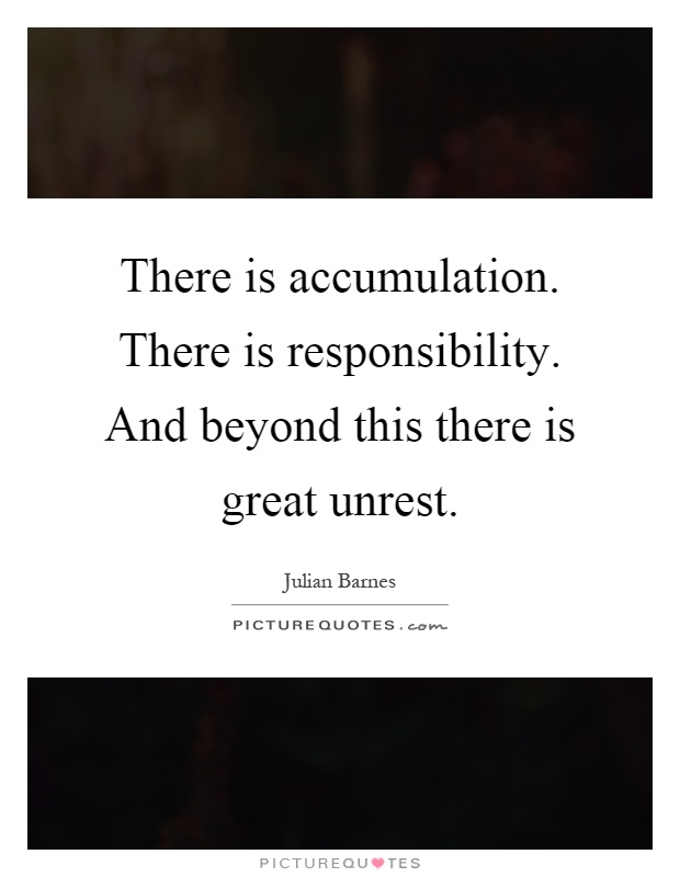 There is accumulation. There is responsibility. And beyond this there is great unrest Picture Quote #1