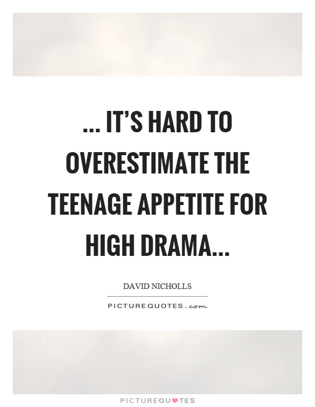 Itu0027s Hard To Overestimate The Teenage Appetite For High Drama Picture Quote  #