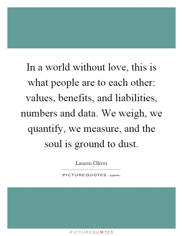 In a world without love, this is what people are to each other: values, benefits, and liabilities, numbers and data. We weigh, we quantify, we measure, and the soul is ground to dust Picture Quote #1