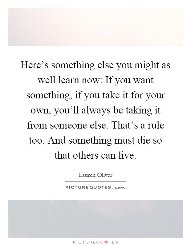 Here's something else you might as well learn now: If you want something, if you take it for your own, you'll always be taking it from someone else. That's a rule too. And something must die so that others can live Picture Quote #1