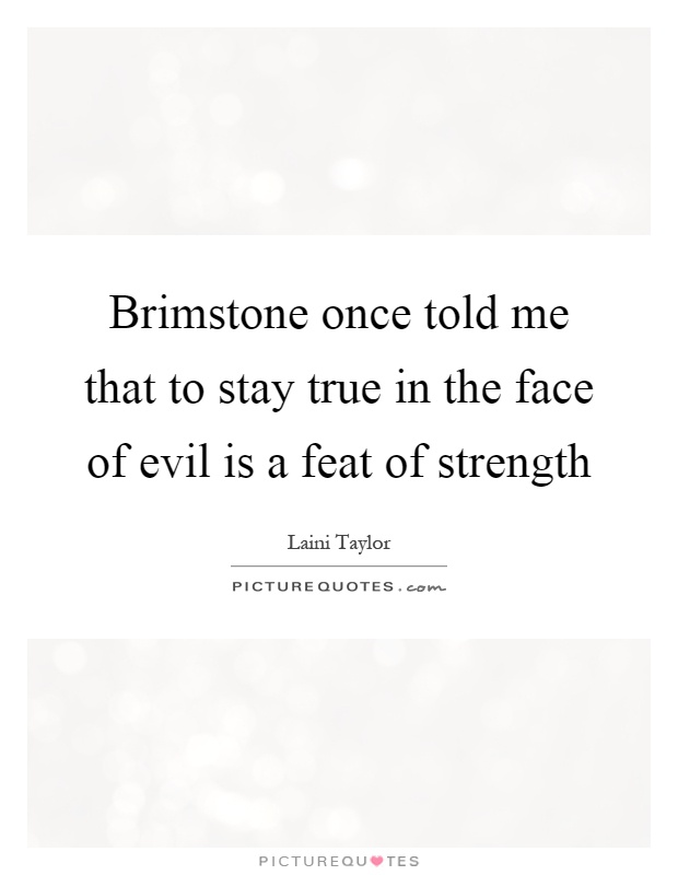 Brimstone once told me that to stay true in the face of evil is a feat of strength Picture Quote #1