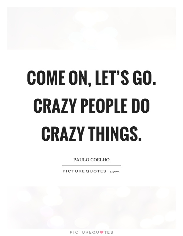 Come on, let's go. Crazy people do crazy things Picture Quote #1