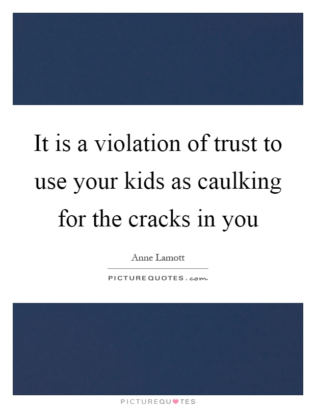 It is a violation of trust to use your kids as caulking for the cracks in you Picture Quote #1