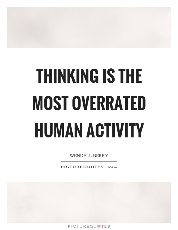 Thinking is the most overrated human activity Picture Quote #1