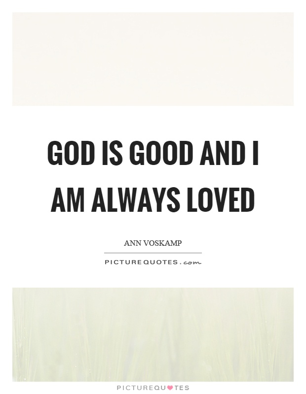 God is good and I am always loved Picture Quote #1