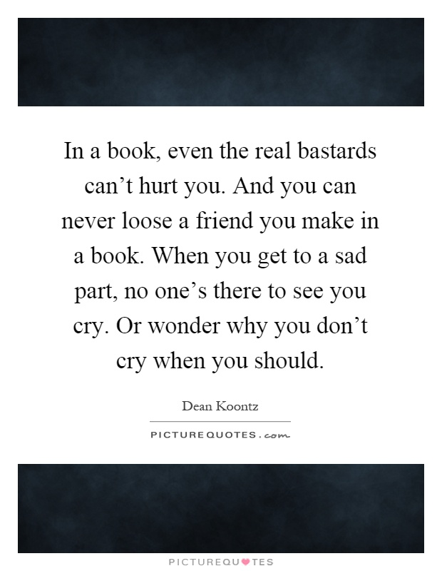 In a book, even the real bastards can't hurt you. And you can never loose a friend you make in a book. When you get to a sad part, no one's there to see you cry. Or wonder why you don't cry when you should Picture Quote #1