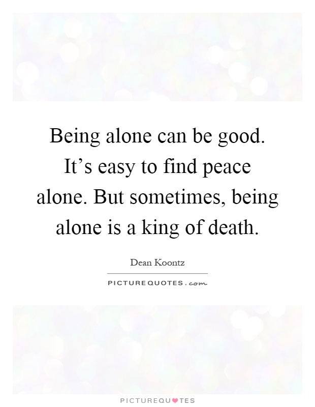 Being alone can be good. It's easy to find peace alone. But sometimes, being alone is a king of death Picture Quote #1
