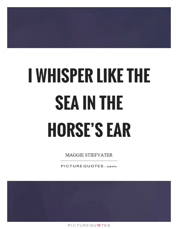 I whisper like the sea in the horse's ear Picture Quote #1