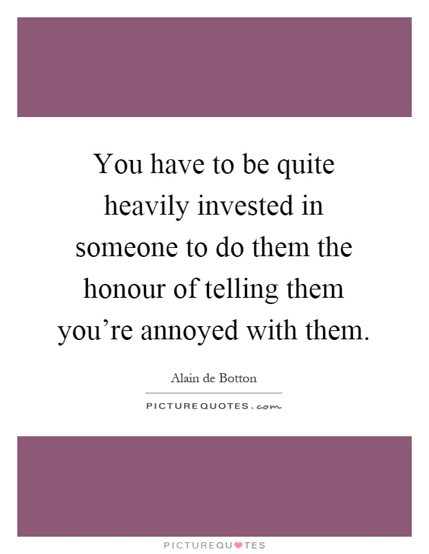 You have to be quite heavily invested in someone to do them the honour of telling them you're annoyed with them Picture Quote #1