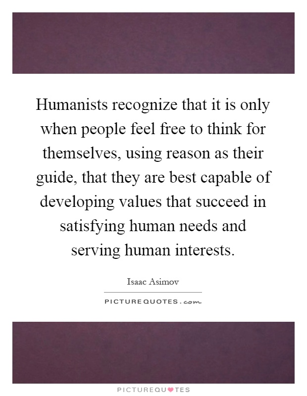 Humanists recognize that it is only when people feel free to think for themselves, using reason as their guide, that they are best capable of developing values that succeed in satisfying human needs and serving human interests Picture Quote #1