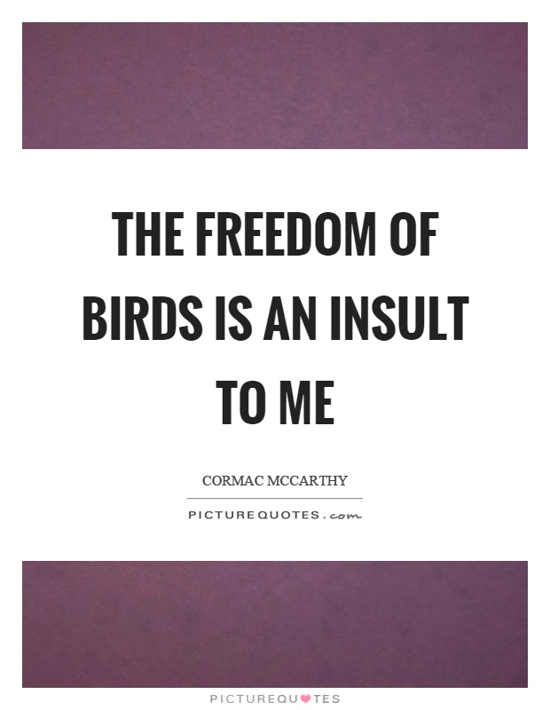 The freedom of birds is an insult to me Picture Quote #1