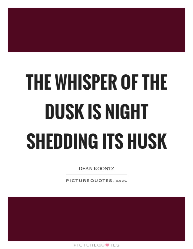 The whisper of the dusk is night shedding its husk Picture Quote #1