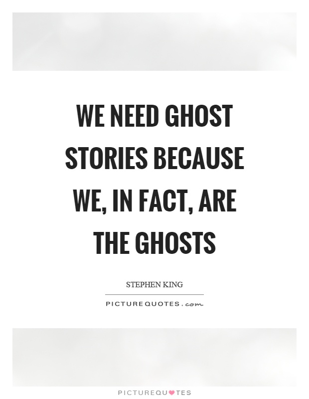 We need ghost stories because we, in fact, are the ghosts Picture Quote #1
