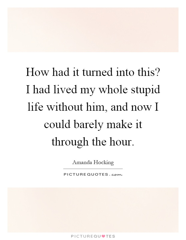 How had it turned into this? I had lived my whole stupid life without him, and now I could barely make it through the hour Picture Quote #1