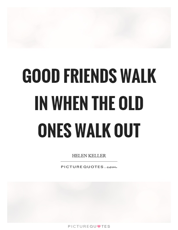Good friends walk in when the old ones walk out Picture Quote #1