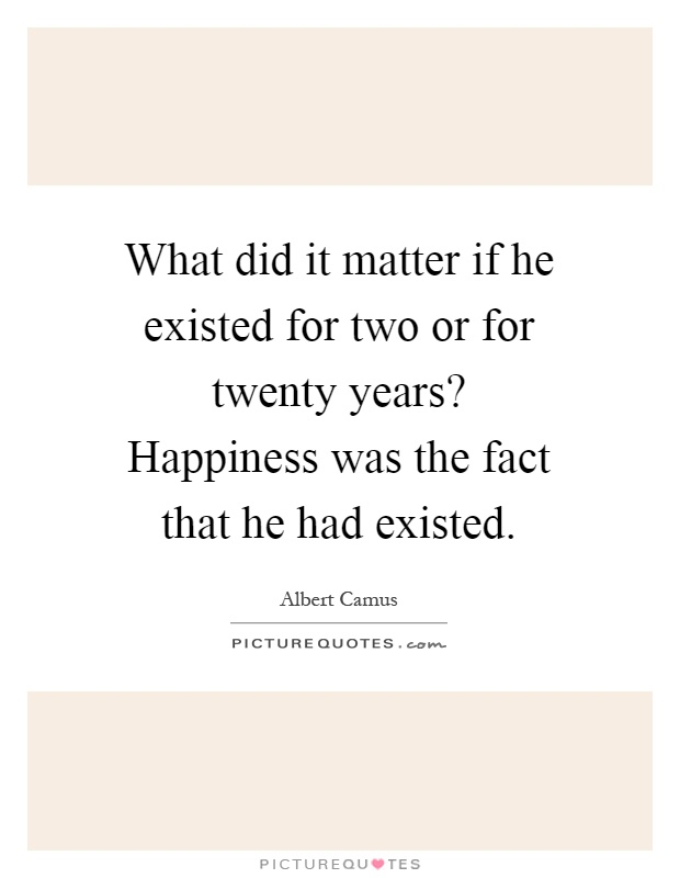 What did it matter if he existed for two or for twenty years? Happiness was the fact that he had existed Picture Quote #1