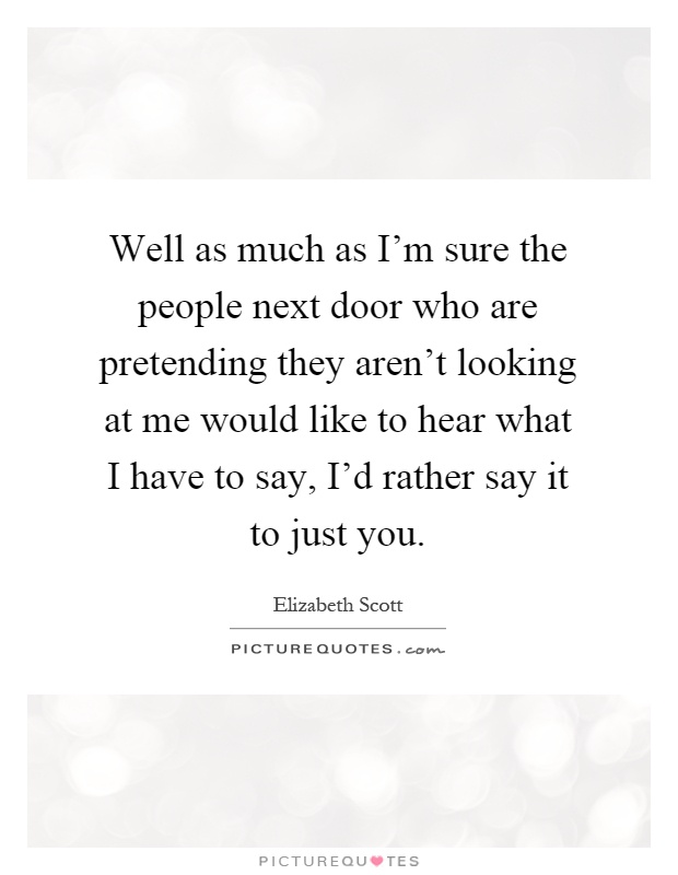 Well as much as I'm sure the people next door who are pretending they aren't looking at me would like to hear what I have to say, I'd rather say it to just you Picture Quote #1