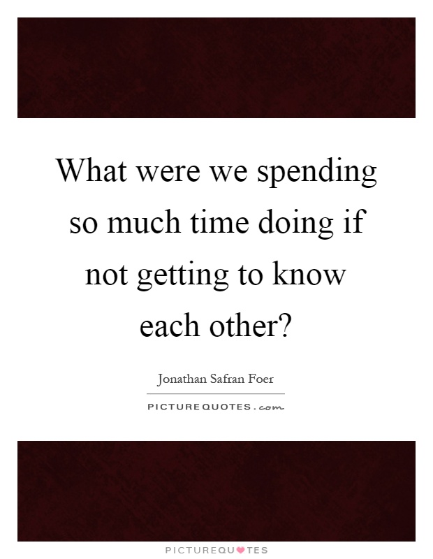 What were we spending so much time doing if not getting to know each other? Picture Quote #1