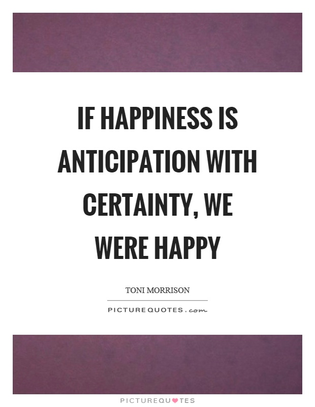 If happiness is anticipation with certainty, we were happy Picture Quote #1