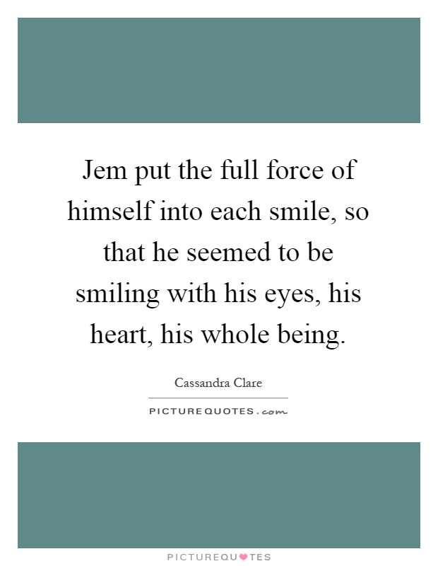 Jem put the full force of himself into each smile, so that he seemed to be smiling with his eyes, his heart, his whole being Picture Quote #1