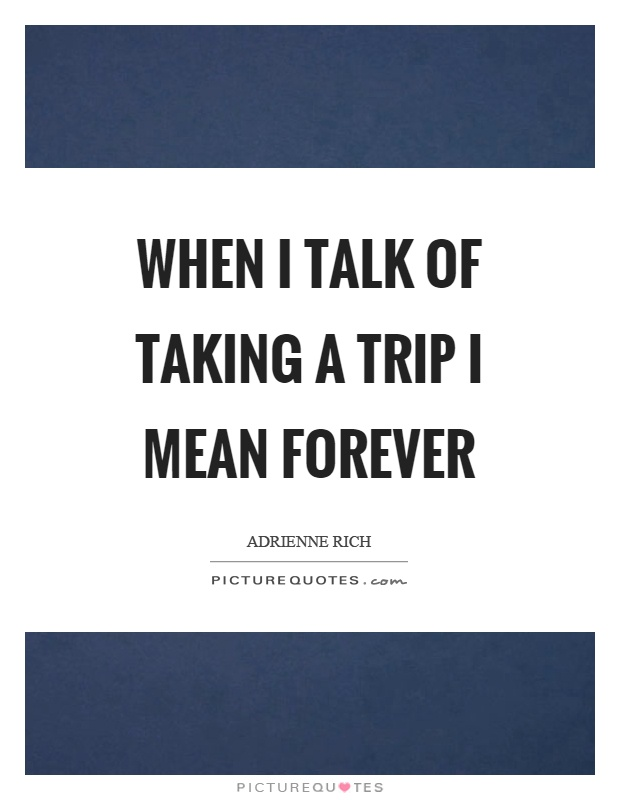 When I talk of taking a trip I mean forever Picture Quote #1