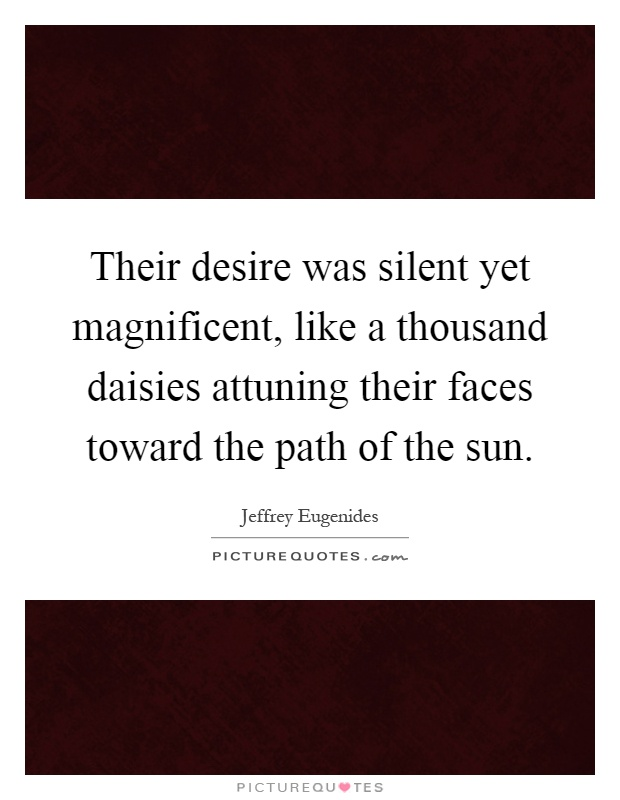 Their desire was silent yet magnificent, like a thousand daisies attuning their faces toward the path of the sun Picture Quote #1