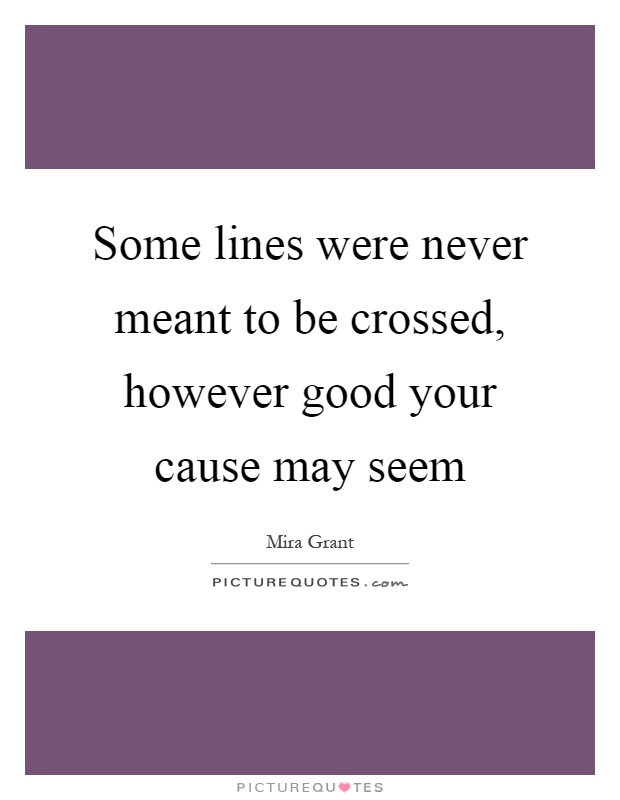 Some lines were never meant to be crossed, however good your cause may seem Picture Quote #1