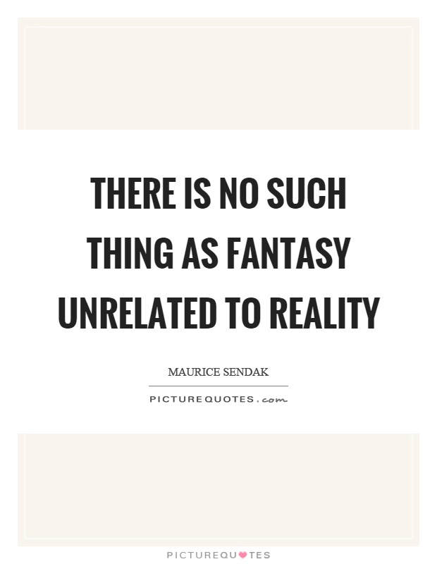 There is no such thing as fantasy unrelated to reality Picture Quote #1