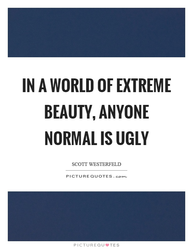 In a world of extreme beauty, anyone normal is ugly Picture Quote #1