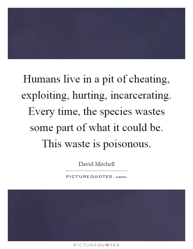Humans live in a pit of cheating, exploiting, hurting, incarcerating. Every time, the species wastes some part of what it could be. This waste is poisonous Picture Quote #1