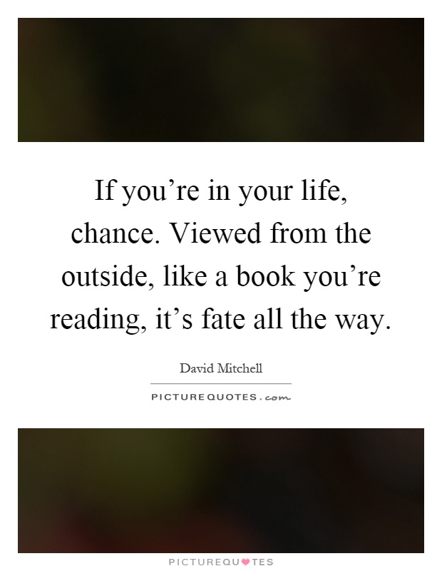 If you're in your life, chance. Viewed from the outside, like a book you're reading, it's fate all the way Picture Quote #1
