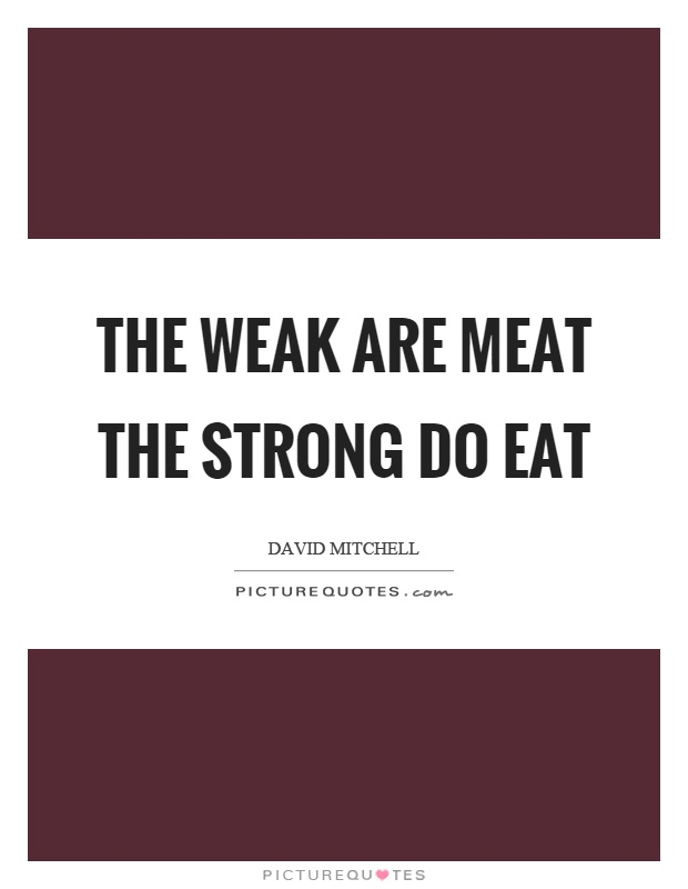 The weak are meat the strong do eat Picture Quote #1