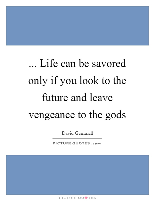 ... Life can be savored only if you look to the future and leave vengeance to the gods Picture Quote #1