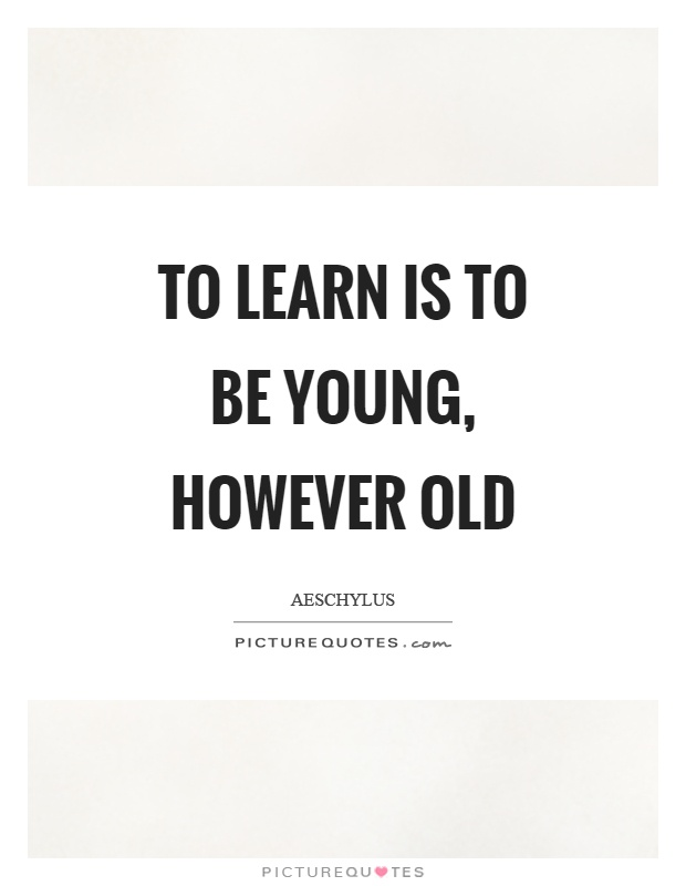 To learn is to be young, however old Picture Quote #1