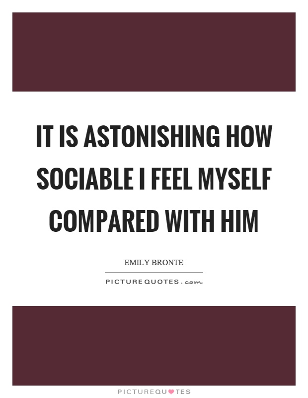 It is astonishing how sociable I feel myself compared with him Picture Quote #1