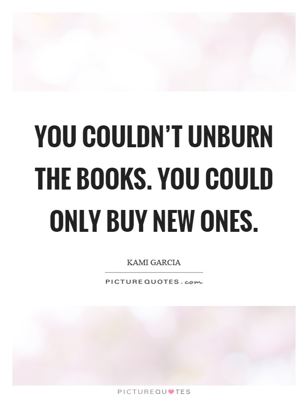 You couldn't unburn the books. You could only buy new ones Picture Quote #1