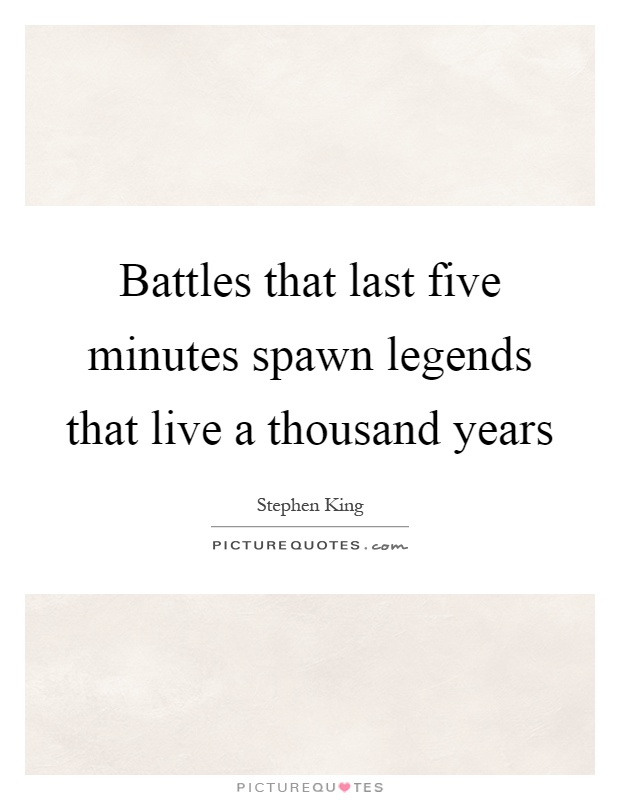 Battles that last five minutes spawn legends that live a thousand years Picture Quote #1