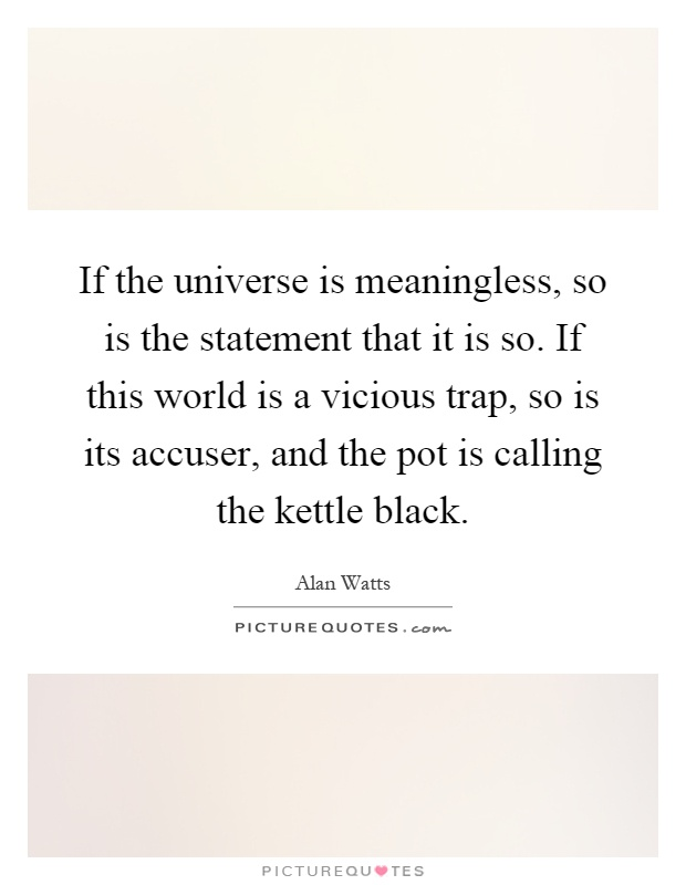If the universe is meaningless, so is the statement that it is so. If this world is a vicious trap, so is its accuser, and the pot is calling the kettle black Picture Quote #1