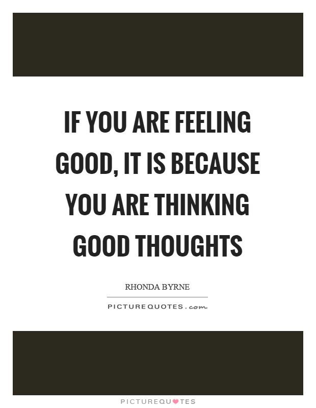 If you are feeling good, it is because you are thinking good thoughts Picture Quote #1