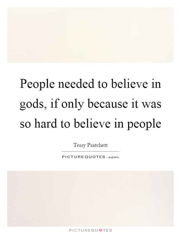 People needed to believe in gods, if only because it was so hard to believe in people Picture Quote #1