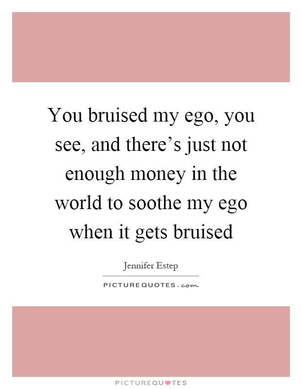 You bruised my ego, you see, and there's just not enough money in the world to soothe my ego when it gets bruised Picture Quote #1