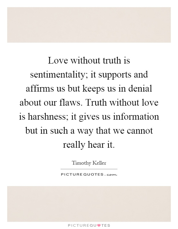 Love without truth is sentimentality; it supports and affirms us but keeps us in denial about our flaws. Truth without love is harshness; it gives us information but in such a way that we cannot really hear it Picture Quote #1