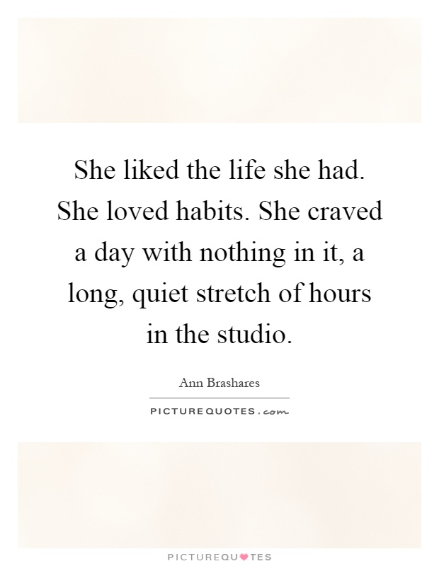 She liked the life she had. She loved habits. She craved a day with nothing in it, a long, quiet stretch of hours in the studio Picture Quote #1