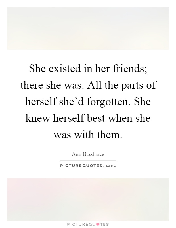 She existed in her friends; there she was. All the parts of herself she'd forgotten. She knew herself best when she was with them Picture Quote #1