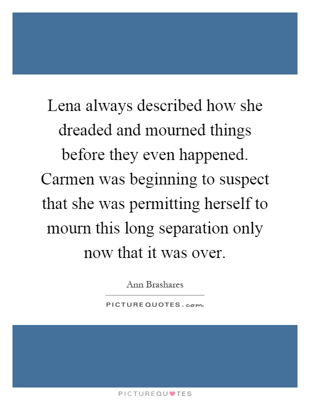 Lena always described how she dreaded and mourned things before they even happened. Carmen was beginning to suspect that she was permitting herself to mourn this long separation only now that it was over Picture Quote #1