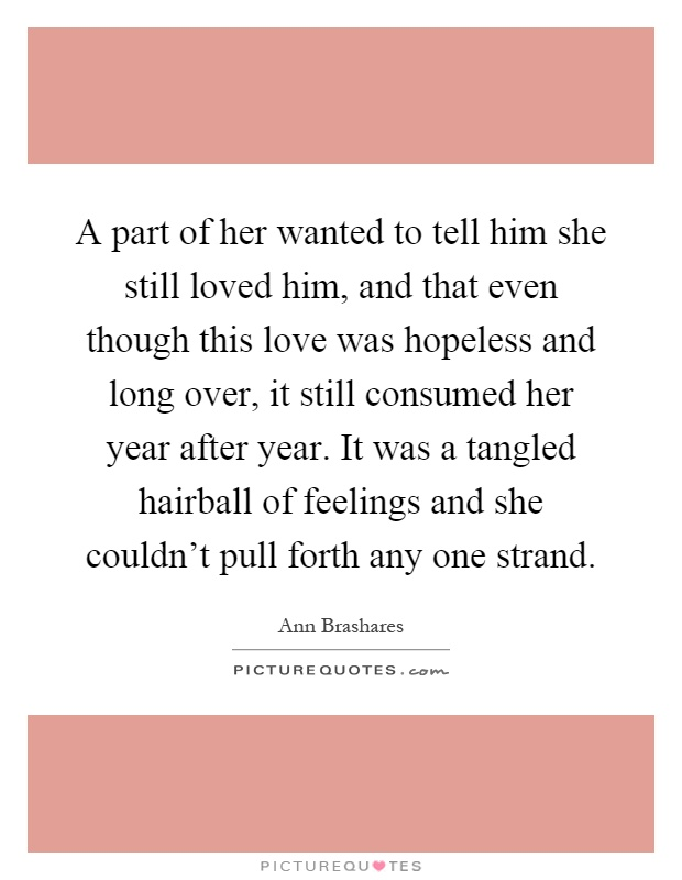 A part of her wanted to tell him she still loved him, and that even though this love was hopeless and long over, it still consumed her year after year. It was a tangled hairball of feelings and she couldn't pull forth any one strand Picture Quote #1