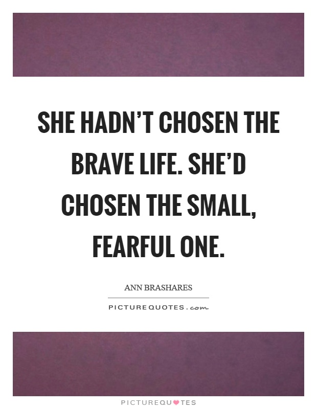 She hadn't chosen the brave life. She'd chosen the small, fearful one Picture Quote #1