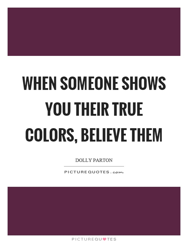 When someone shows you their true colors, believe them Picture Quote #1