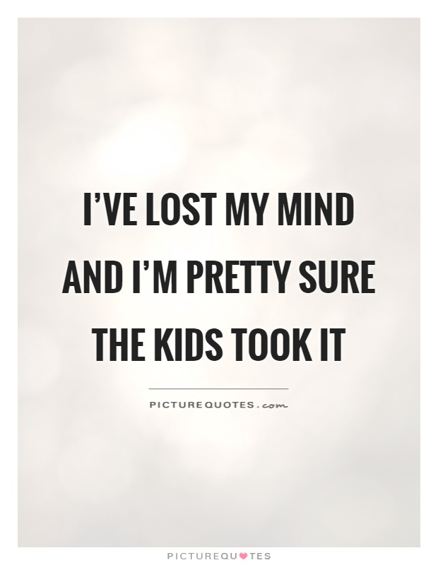 Quotes Kids Beauteous I've Lost My Mind And I'm Pretty Sure The Kids Took It  Picture